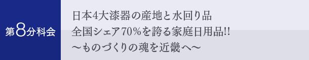 第8分科会:日本4大漆器の産地と水回り品 全国シェア70%を誇る家庭日用品!! 〜ものづくりの魂を近畿へ〜